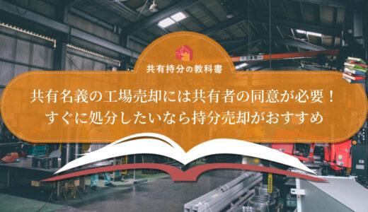 共有名義の工場を売却する3つの方法!売却費用や必要書類も詳しく解説!